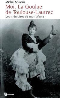 Moi, La Goulue de Toulouse-Lautrec : les mémoires de mon aïeule