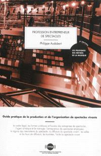 Profession entrepreneur de spectacles : guide pratique de la production et de l'organisation de spectacles vivants