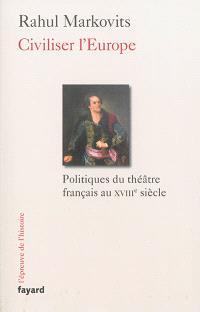 Civiliser l'Europe : politiques du théâtre français au XVIIIe siècle