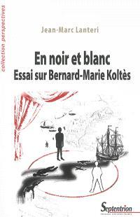 En noir et blanc : essai sur Bernard-Marie Koltès