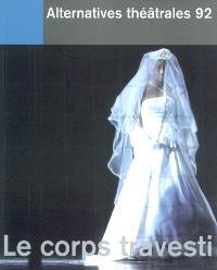 Alternatives théâtrales. n° 92, Le corps travesti