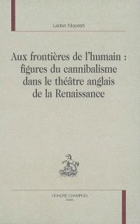 Aux frontières de l'humain : figures du cannibalisme dans le théâtre anglais de la Renaissance