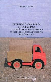 Federico Garcia Lorca : de la Barraca au théâtre sous le sable : une mise en scène à l'épreuve de l'écriture