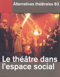 Alternatives théâtrales. n° 83, Le théâtre dans l'espace social