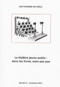 Cahiers du CRILJ (Les). n° 6, Le théâtre jeune public : dans les livres, mais pas que