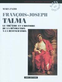 François Joseph Talma : le théâtre et l'histoire, de la Révolution à la Restauration