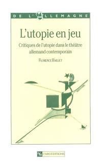L'utopie en jeu : critiques de l'utopie dans le théâtre allemand contemporain