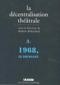 La décentralisation théâtrale. Volume 3, 1968, le tournant