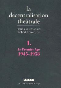 La décentralisation théâtrale. Volume 1, Le premier âge, 1945-1958