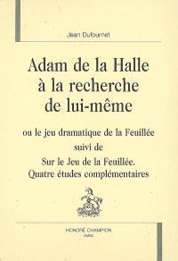 Adam de La Halle à la recherche de lui-même ou Le jeu dramatique de la feuillée; Suivi de Sur Le jeu de la feuillée : quatre études complémentaires