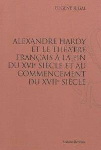 Alexandre Hardy et le théâtre français à la fin du XVIe siècle et au commencement du XVIIe siècle