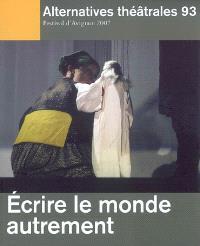 Alternatives théâtrales. n° 93, Ecrire le monde autrement : Festival d'Avignon 2007