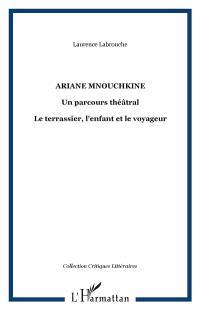 Ariane Mnouchkine : un parcours théâtral : le terrassier, l'enfant et le voyageur