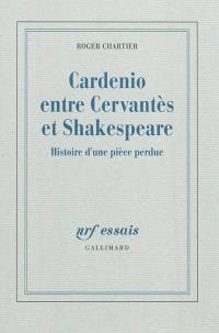 Cardenio entre Cervantes et Shakespeare : histoire d'une pièce perdue