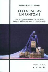 Ceci n'est pas un fantôme : essai sur les personnages de fantômes dans les théâtres antique et contemporain