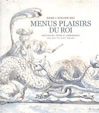 Dans l'atelier des Menus Plaisirs du roi : spectacles, fêtes et cérémonies aux XVIIe et XVIIIe siècles