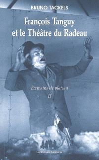 Ecrivains de plateau. Volume 2, François Tanguy et le Théâtre du Radeau