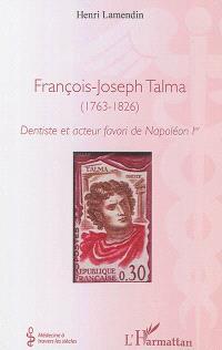 François-Joseph Talma : 1763-1826 : dentiste et acteur favori de Napoléon Ier