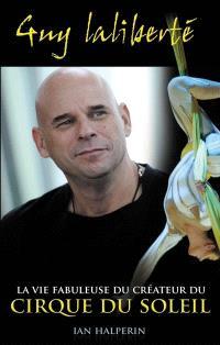 Guy Laliberté  : la vie fabuleuse du créateur du Cirque du Soleil : biographie