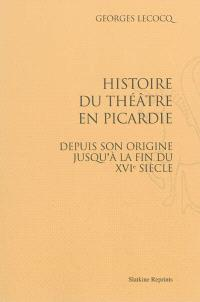 Histoire du théâtre en Picardie : depuis son origine jusqu'à la fin du XVIe siècle