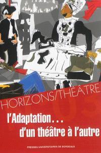 Horizons-Théâtre : revue d'études théâtrales. n° 3, L'adaptation... d'un théâtre à l'autre