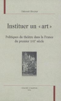 Instituer un art : politiques du théâtre dans la France du premier XVIIe siècle