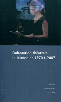 L'adaptation théâtrale en Irlande de 1970 à 2007