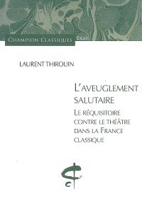 L'aveuglement salutaire : le réquisitoire contre le théâtre dans la France classique
