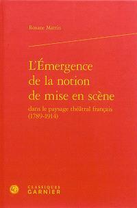 L'émergence de la notion de mise en scène dans le paysage théâtral français (1789-1914)