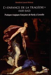 L'enfance de la tragédie (1610-1642) : pratiques tragiques françaises de Hardy à Corneille