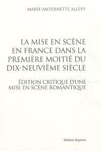 La mise en scène en France dans la première moitié du dix-neuvième; Suivi de Edition critique d'une mise en scène romantique