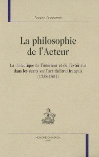 La philosophie de l'acteur : la dialectique de l'intérieur et de l'extérieur dans les écrits sur l'art théâtral français (1738-1801)
