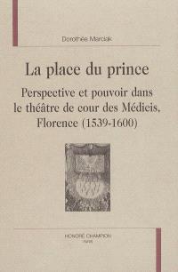 La place du prince : perspective et pouvoir dans le théâtre de cour des Médicis, Florence, 1539-1600
