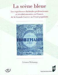 La scène bleue : les expériences théâtrales prolétariennes et révolutionnaires en France, de la Grande Guerre au Front populaire