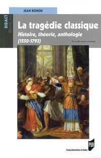La tragédie classique : histoire, théorie, anthologie (1550-1793)