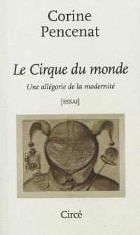 Le cirque du monde : une allégorie de la modernité : essai