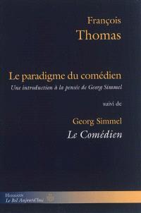 Le paradigme du comédien : une introduction à la pensée de Georg Simmel. Suivi de Le comédien : éléments d'une philosophie de l'art