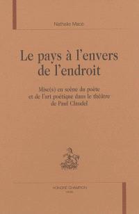 Le pays à l'envers de l'endroit : mise(s) en scène du poète et de l'art poétique dans le théâtre de Paul Claudel