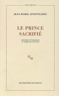 Le prince sacrifié : théâtre et politique au temps de Louis XIV