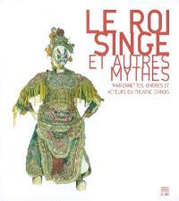 Le Roi Singe et autres mythes : marionnettes, ombres et acteurs du théatre chinois : exposition, Mantes-la-Jolie, musée de l'Hôtel-Dieu, 15 mai-27 sept. 2004