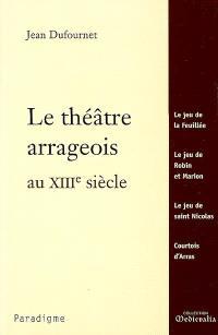 Le théâtre arrageois au XIIIe siècle : Le jeu de la Feuillée, Le jeu de Robin et Marion, Le jeu de saint Nicolas, Courtois d'Arras