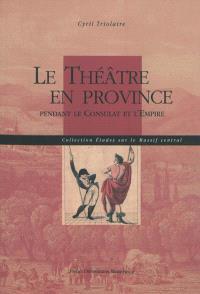 Le théâtre en Province : pendant le Consulat et l'Empire
