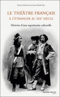 Le théâtre français à l'étranger au XIXe siècle : histoire d'une suprématie culturelle