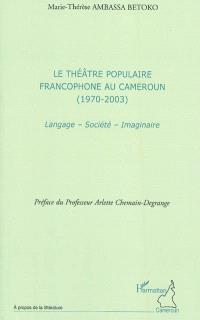 Le théâtre populaire francophone au Cameroun (1970-2003) : langage, société, imaginaire