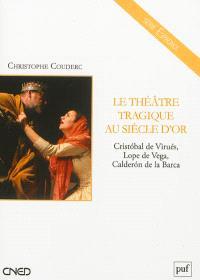 Le théâtre tragique au Siècle d'or : Cristobal de Virués, Lope de Vega, Calderon de la Barca