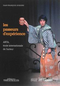 Les passeurs d'expérience : ARTA, école internationale de l'acteur : la rencontre des pratiques scéniques, la transmission des savoirs et la recherche de chemins créatifs par-delà les frontières
