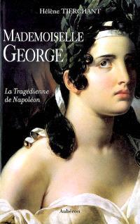 Mademoiselle George : la tragédienne de Napoléon