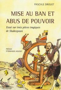 Mise au ban et abus de pouvoir : essai sur trois pièces tragiques de Shakespeare