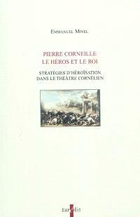 Pierre Corneille, le héros et le roi : stratégies d'héroïsation dans le théâtre cornélien : dynamisation de l'action et caractérisation problématique du héros