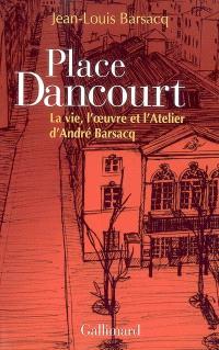 Place Dancourt : la vie, l'oeuvre et l'Atelier d'André Barsacq